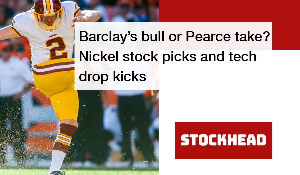 Barclay's bull or Pearce take? Nickel stock picks and tech drop kicks